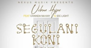 "DOWNLOAD Urban Hype ft. Chanda N Kay & Idc Light -""Segulani Koni"" Mp3"