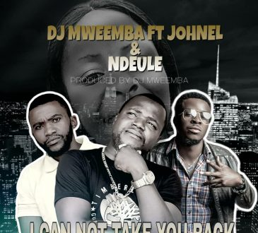 Dj Mweemba ft. Ndeule & Johnel - 'I Can't take you back' Mp3 DOWNLOAD
